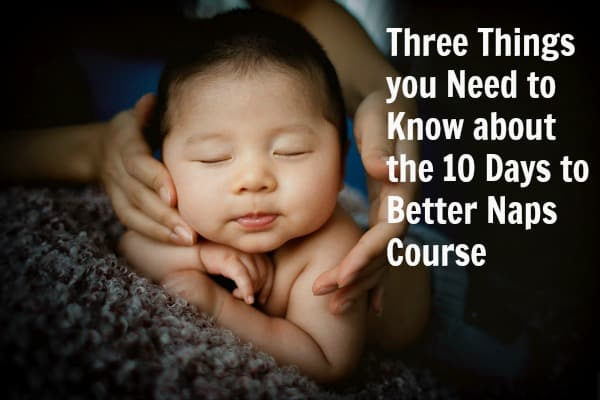 Three Things you Need to Know about the 10 Days to Better Naps Course_ChildrensSleepConsultant.com